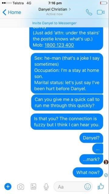 Text - o00 Telstra 4G 7:16 pm Danyel Christian Home Active now Invite Danyel to Messenger (Just add 'attn: under the stairs' the postie knows what's up.) Mob: 1800 123 400 Sex: he-man (that's a joke I say sometimes) Occupation: I'm a stay at home son. Marital status: let's just say I've been hurt before Danyel. Can you give me a quick call to run me through this quickly? Is that you? The connection is fuzzy but I think I can hear you. Danyel? ...mark? What now? + Aa
