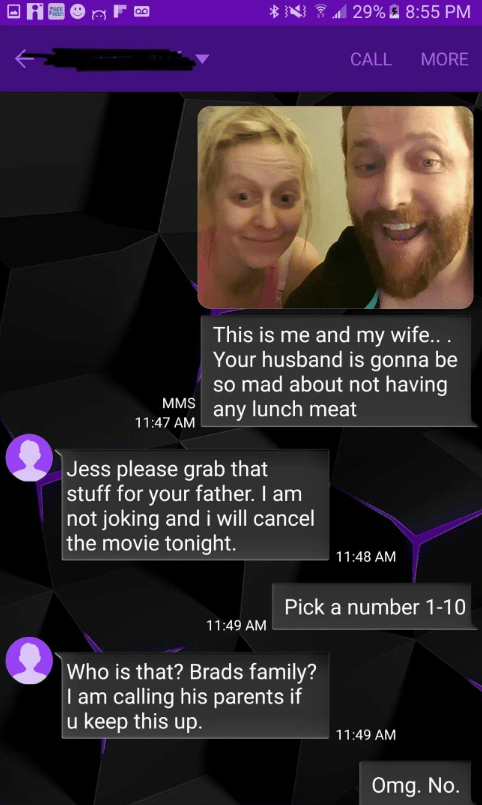 Text - 29% 8:55 PM PREK FoR MORE CALL This is me and my wife... Your husband is gonna be so mad about not having MMS any lunch meat 11:47 AM Jess please grab that stuff for your father. I am not joking and i will cancel the movie tonight 11:48 AM Pick a number 1-10 11:49 AM Who is that? Brads family? I am calling his parents if u keep this up. 11:49 AM Omg. No.
