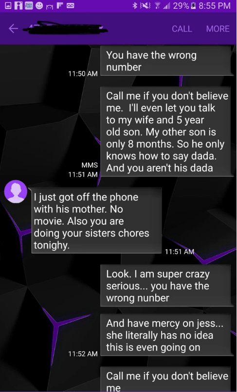 Text - 29%8:55 PM FOile CALL MORE You have the wrong number 11:50 AM Call me if you don't believe me. I'll even let you talk to my wife and 5 year old son. My other son is only 8 months. So he only knows how to say dada MMS And you aren't his dada 11:51 AM I just got off the phone with his mother. No movie. Also you are doing your sisters chores tonighy. | 11:51 AM Look. I am super crazy serious... you have the wrong nunber And have mercy on jess... she literally has no idea this is even going o