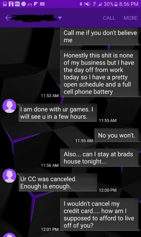 Text - 30% @ 8:56 PM CALL MORE Call me if you don't believe me Honestly this shit is none of my business but I have the day off from work today so I have a pretty open schedule and a full cell phone battery 11:53 AM I am done with ur games. I will see u in a few hours. 11:55 AM No you won't. 11:55 AM Also... can I stay at brads house tonigh... 11:56 AM Ur CC was canceled. Enough is enough. 12:00 PM I wouldn't cancel my credit card.... how am I supposed to afford to live off of you? 12:01 PM