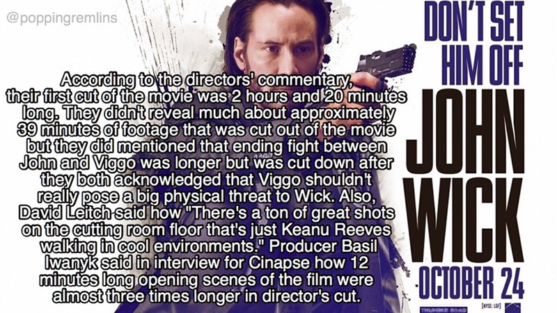 """Text - DON'T SET @poppingremlins HIM OFF JOHN WICK According to the directors commentary their first cut of the movie was 2 hours and 20 minutes long They didnt reveal much about approximately 39 minutes of footage that was cut out of the movie but they did mentioned that ending fight between John and Viggo they both acknowledged that Viggo shouldnt really pose a big physical threat to Wick. Also, David Leitch said how """"There's a ton of great shots on the cutting room floor that's just Keanu Ree"""