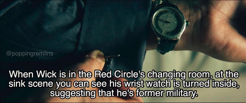 Font - @poppingremlins When Wick is in the Red Circle's changing room, at the sink scene you can see his wrist watch is turned inside, suggesting that he's former military