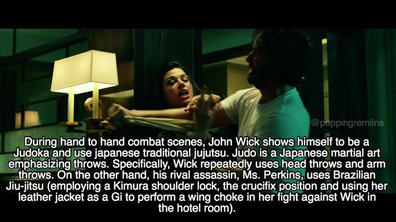 Text - @poppingremlins During hand to hand combat scenes, John Wick shows himself to be a Judoka and use japanese traditional jujutsu. Judo is a Japanese martial art emphasizing throws. Specifically, Wick repeatedly uses head throws and arm throws. On the other hand, his rival assassin, Ms. Perkins, uses Brazilian Jiu-jitsu (employing a Kimura shoulder lock, the crucifix position and using her leather jacket as a Gi to performa wing choke in her fight against Wick in the hotel room).