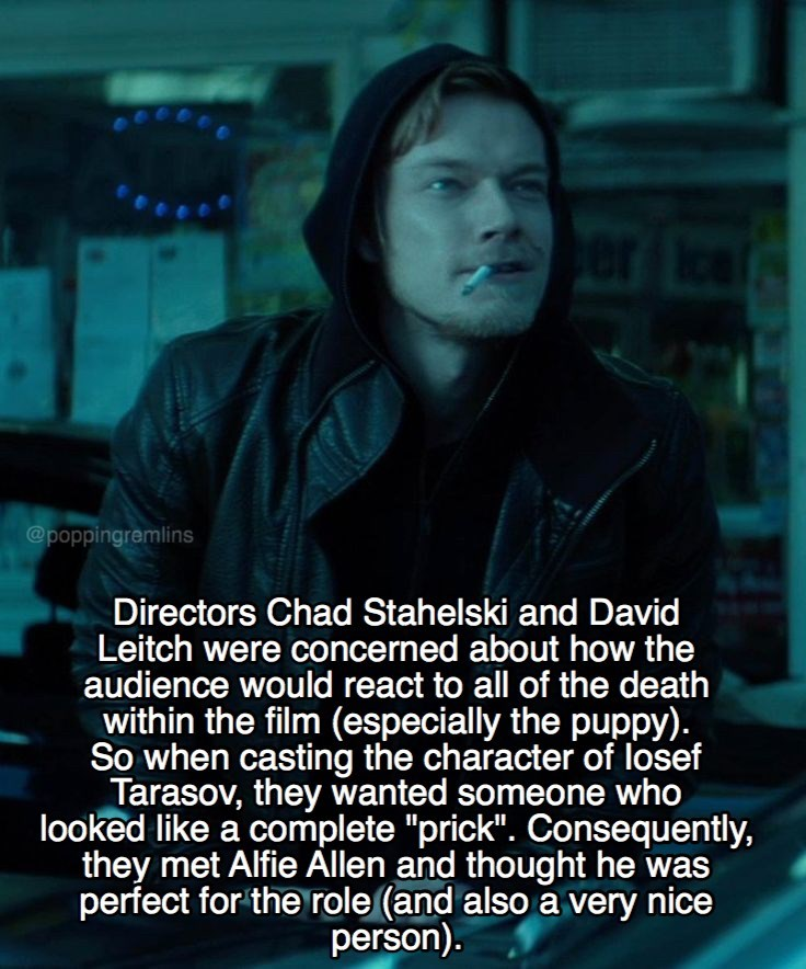 """Text - @poppingremlins Directors Chad Stahelski and David Leitch were concerned about how the audience would react to all of the death within the film (especially the puppy). So when casting the character of losef Tarasov, they wanted someone who looked like a complete """"prick"""". Consequently, they met Alfie Allen and thought he was perfect for the role (and also a very nice person)."""
