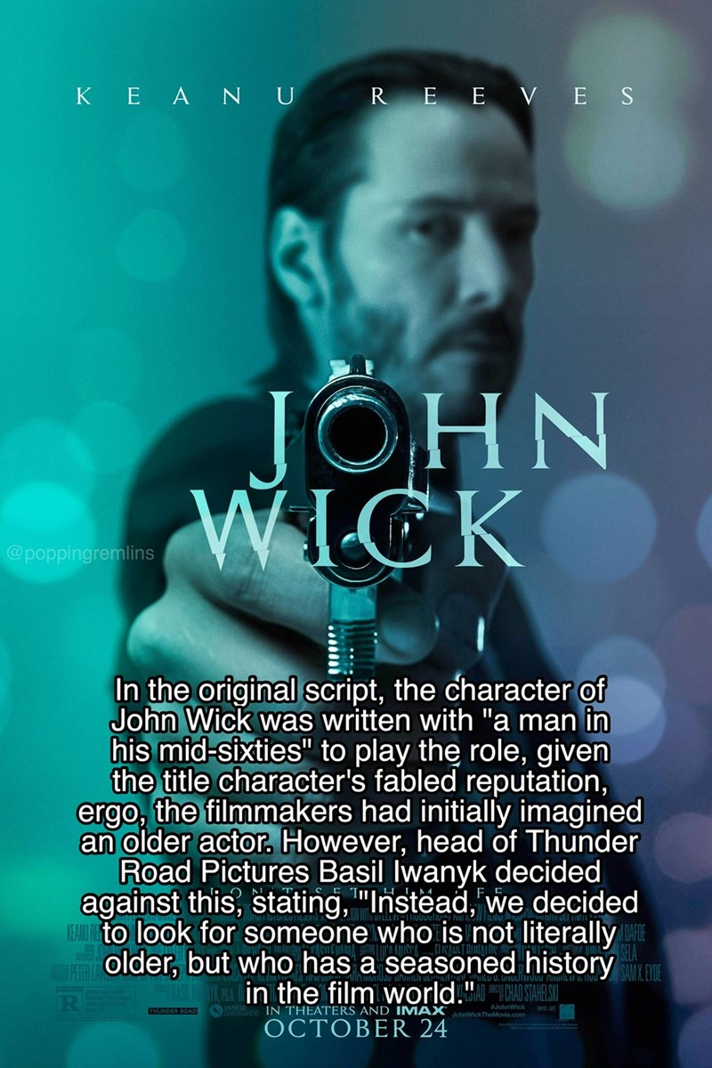 """Text - KE A NU R E E VES JOHN WICK @poppingremlins In the original script, the character of John Wick was written with """"a man in his mid-sixties"""" to play the role, given the title character's fabled reputation, ergo, the filmmakers had initially imagined an older actor. However, head of Thunder Road Pictures Basil Iwanyk decided against this, stating, """"Instead,we decided FAUIHto look for someone who is not literally SELA older, but who has a seasoned history YX EA Din the film world.""""STARES UN W"""