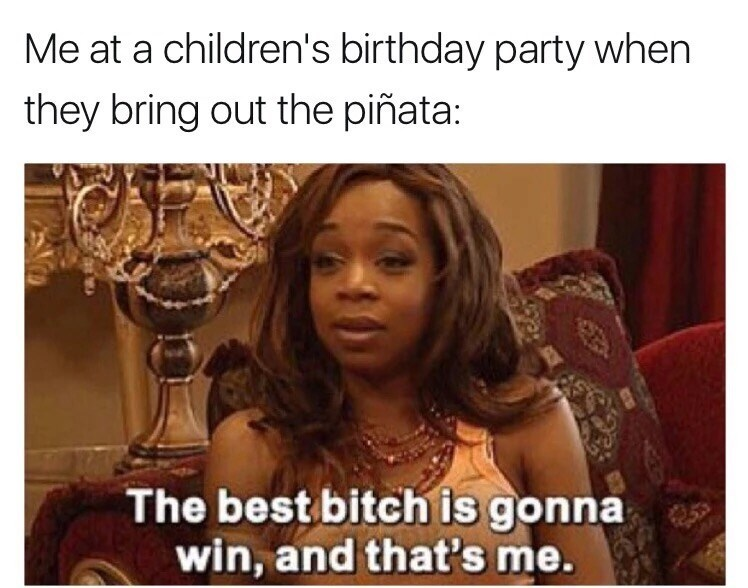 Hair - Me at a children's birthday party when they bring out the piñata: The best bitch is gonna win, and that's me.
