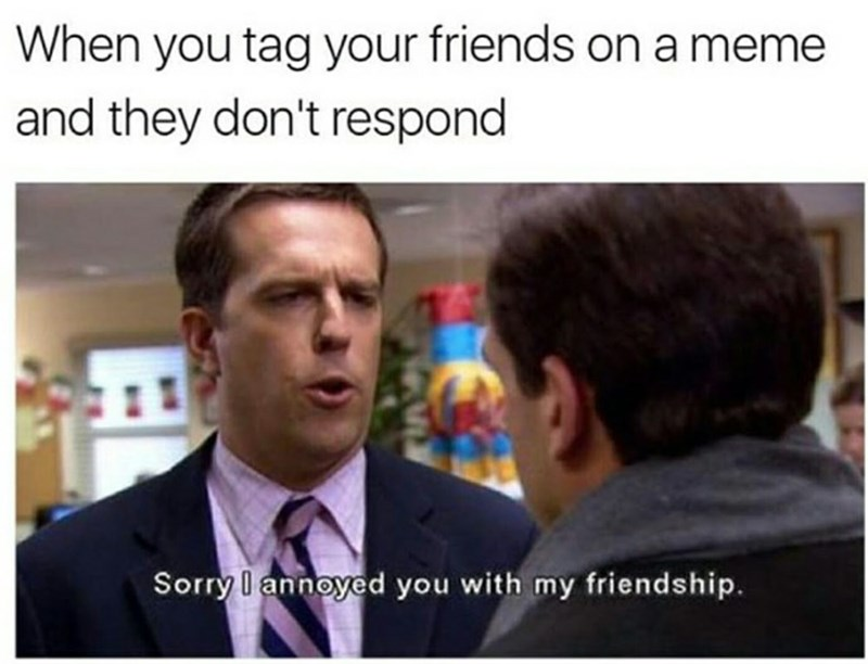 Facial expression - When you tag your friends on a meme and they don't respond Sorry I annoyed you with my friendship