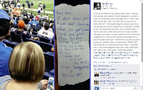 """Text - hey bre, I dont Krow you Iwas at the Detrot Lions game today when I noticed this woman who looked 8 month pregnant in a seat in front of me texting a man messages like """"I wish I was with you all day"""" and """"I will see you as soon as I'm done with him She kept hiding her phone every time her partner put his arm around her or reached in to talk to her, So being the man that I am I couldn't help it. had to write him a little note and on his way out after the game was done, I simply waited for"""