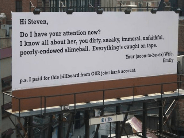 Text - Hi Steven, Do I have your attention now? I know all about her, you dirty, sneaky, immoral, unfaithful, poorly-endowed slimeball. Everything's caught on tape. Your (soon-to-be-ex) Wife, Emily p.s.I paid for this billboard from OUR joint bank account. -7276 CBS
