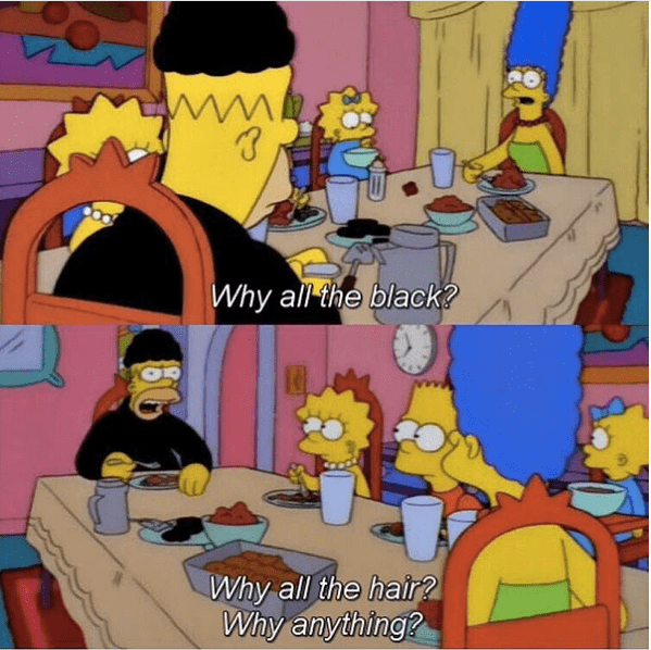 Homer dressed in all black and black skullcap, Marge asks why he is wearing all the black. He replies why anything? Why the hair?