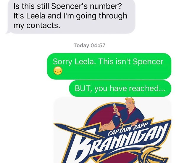 Text - Is this still Spencer's number? It's Leela and I'm going through my contacts. Today 04:57 Sorry Leela. This isn't Spencer BUT, you have reached... CAPTAIN ZAPP Banaiaay RANNILA