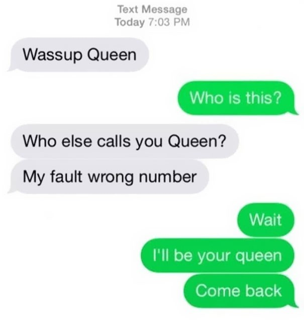 Text - Text Message Today 7:03 PM Wassup Queen Who is this? Who else calls you Queen? My fault wrong number Wait I'll be your queen Come back