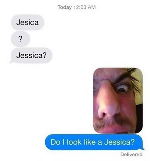 Face - Today 12:03 AM Jesica ? Jessica? Do I look like a Jessica? Delivered