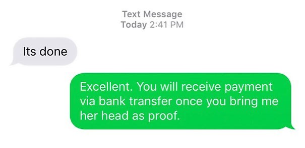 Text - Text Message Today 2:41 PM Its done Excellent. You will receive payment via bank transfer once you bringme her head as proof.