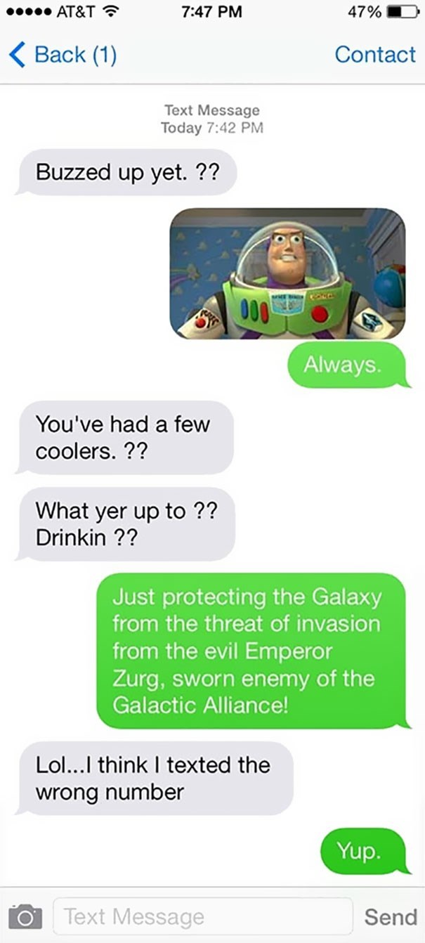 Text - AT&T 7:47 PM 47% Back (1) Contact Text Message Today 7:42 PM Buzzed up yet. ?? O00 Always. You've had a few coolers. ?? What yer up to ?? Drinkin ?? Just protecting the Galaxy from the threat of invasion from the evil Emperor Zurg, sworn enemy of the Galactic Alliance! Lol...I think I texted the wrong number Yup. Text Message Send