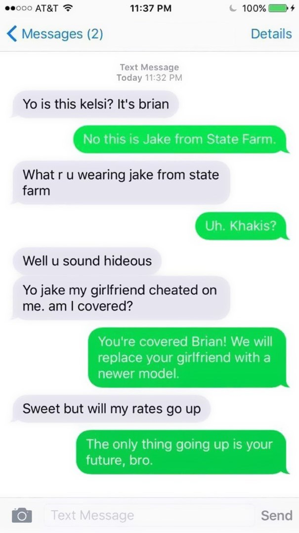 Text - ooo AT&T 100% 11:37 PM Messages (2) Details Text Message Today 11:32 PM Yo is this kelsi? It's brian No this is Jake from State Farm. What r u wearing jake from state farm Uh. Khakis? Well u sound hideous Yo jake my girlfriend cheated on me. am I covered? You're covered Brian! We will replace your girlfriend with a newer model. Sweet but will my rates go up The only thing going up is your future, bro. Text Message Send