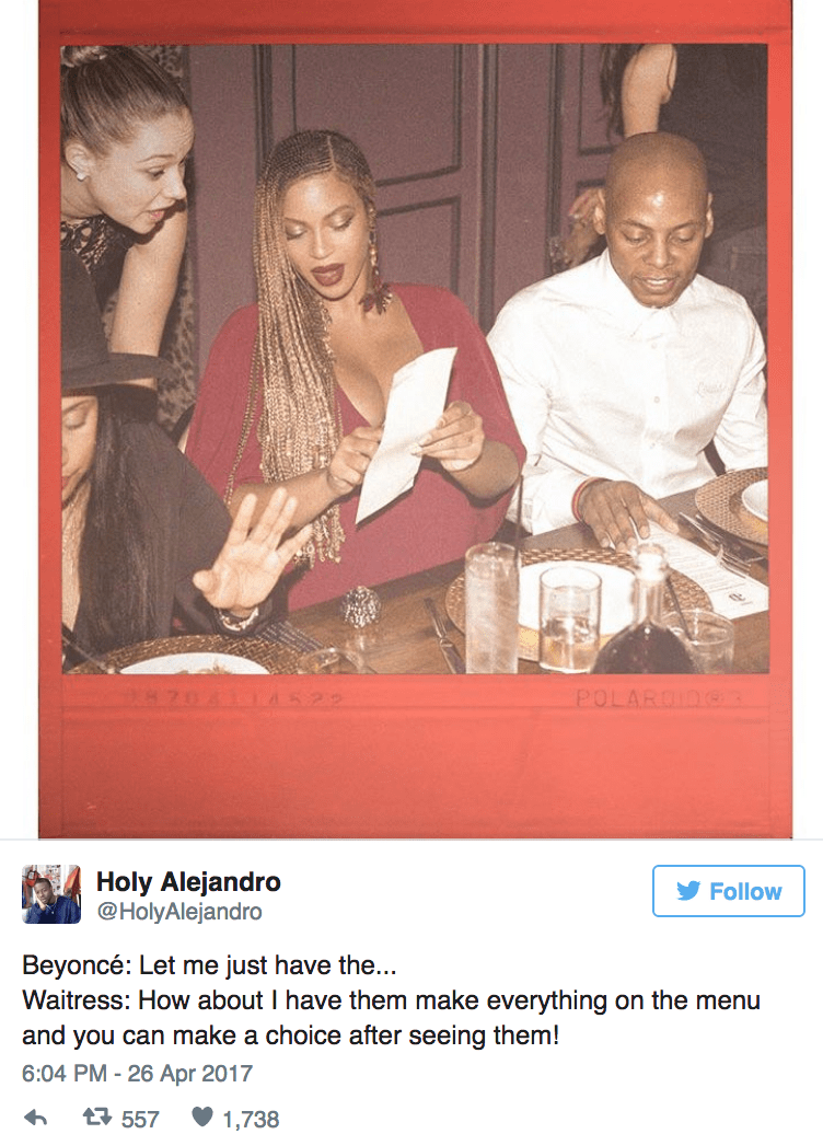 Photo caption - POLAROIDe3 Holy Alejandro @HolyAlejandro Follow Beyoncé: Let me just have the.. Waitress: How about I have them make everything on the menu and you can make a choice after seeing them! 6:04 PM -26 Apr 2017 t 557 1,738