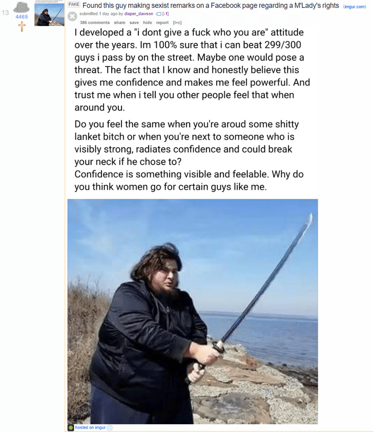 """memes - Fishing rod - FAKE FOund this guy making sexist remarks on a Facebook page regarding a M'Lady's rights (imgur.com) 13 submitted 1 day ago by diaper dawson -1 4465 386 comments share save hide report [+c] I developed a """"i dont give a fuck who you are"""" attitude over the years. Im 100% sure that i can beat 299/300 guys i pass by on the street. Maybe one would pose a threat. The fact that I know and honestly believe this gives me confidence and makes me feel powerful. And trust me when i tel"""