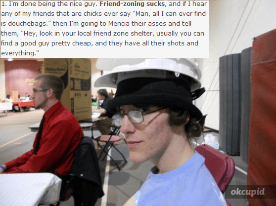 """memes - Photo caption - 1. I'm done being the nice guy. Friend-zoning sucks, and if I hear any of my friends that are chicks ever say """"Man, all I can ever find is douchebags."""" then I'm going to Mencia their asses and tell them, """"Hey, look in your local friend zone shelter, usually you can find a good guy pretty cheap, and they have all their shots and everything."""" okcupid"""