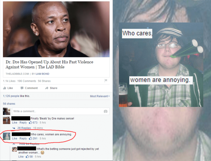 memes - Face - Who cares Dr. Dre Has Opened Up About His Past Violence Against Women   The LAD Bible THELADBIBLE.COM   BY LIAM BOND women are annoying 1.1k Likes 196 Comments 56 Shares Like Comment Share Most Relevant 1,126 people like this 56 shares Write a comment... Finally Beats by Dre makes sensel Like Reply 673 5 hrs 28 Replies 19 mins Who cares, women are annoying Like Reply 291 5 hrs Hlde 84 Repties What's the betting someone just got rejected by yet another woman.. Like58 5 hrs