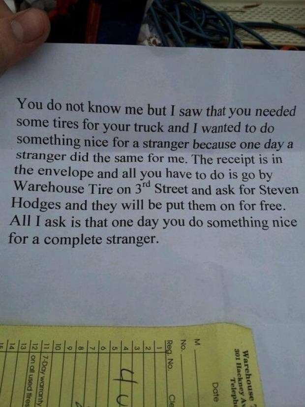 Text - You do not know me but I saw that you needed some tires for your truck and I wanted to do something nice for a stranger because one day a stranger did the same for me. The receipt is in the envelope and all you have to do is go by Warehouse Tire on 3rd Street and ask for Steven Hodges and they will be put them on for free. All I ask is that one day you do something nice for a complete stranger. ద Warehouse 301 Hackney Av Telephe Date Reg. No. Cle 4 10 11 7-Day warranty 12 on all used tire