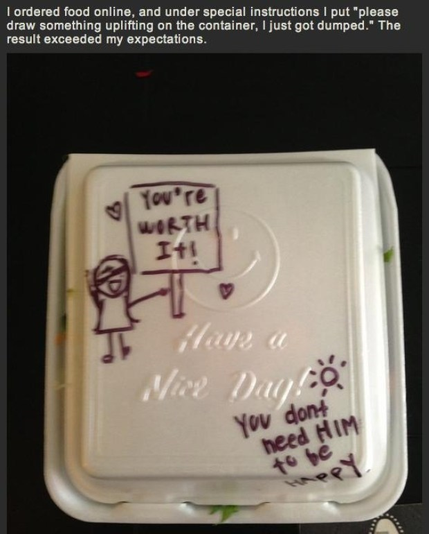 """Font - I ordered food online, and under special instructions I put """"please draw something uplifting on the container, I just got dumped."""" The result exceeded my expectations. You're WORTH Iti Hays a Nive Day You dont heed HIM fo be HA"""