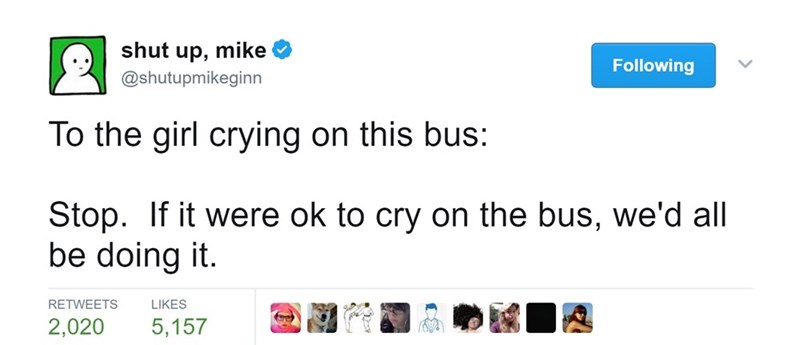 Text - shut mike 'dn @shutupmikeginn Following To the girl crying on this bus: Stop. If it were ok to cry on the bus, we'd all be doing it RETWEETS LIKES 5,157 2,020