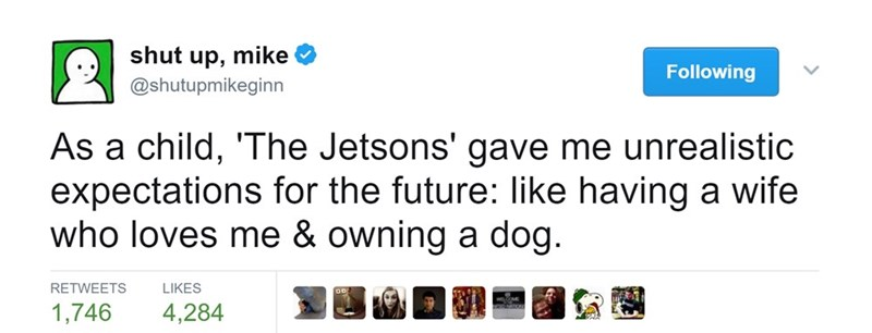 Text - shut up, mike Following @shutupmikeginn As a child, 'The Jetsons' gave me unrealistic expectations for the future: like having a wife who loves me & owning a dog. LIKES RETWEETS 1,746 4,284