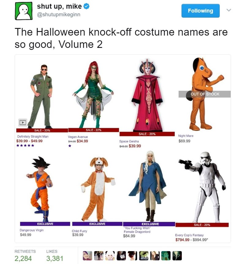 Line - shut up, mike Following @shutupmikeginn The Halloween knock-off costume names are so good, Volume 2 OUT OF STOCK SALE-22% SALE 33% SALE-20% Night Mare Definitely Straight Man $39.99 $49.99 Vegan Avenue $69.99 644.09 $34.99 Space Geisha $40.99 $39.99 EXCLUSIVE EXCLUSIVE EXCLUSIVE SALE-20% You Fucking Wish Female Dragonlord $84.99 Dangerous Virgin Child Furry $39.99 $49.99 Every Cop's Fantasy $794.99- $994.99* LIKES RETWEETS 2,284 3,381