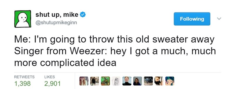 Text - shut up, mike Following @shutupmikeginn Me: I'm going to throw this old sweater away Singer from Weezer: hey I got a much, much more complicated idea RETWEETS LIKES 2,901 1,398