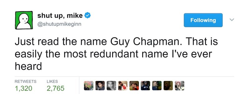 Text - shut up, mike Following @shutupmikeginn Just read the name Guy Chapman. That is easily the most redundant name I've ever heard RETWEETS LIKES 1,320 2,765