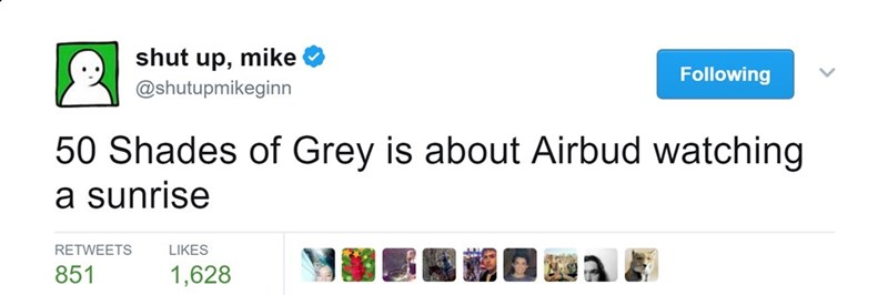 Text - shut up, mike Following @shutupmikeginn 50 Shades of Grey is about Airbud watching a sunrise RETWEETS LIKES 1,628 851
