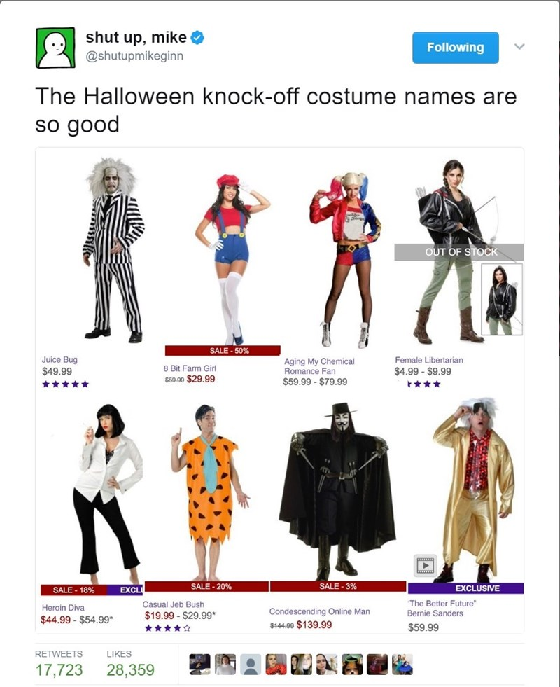 """Clothing - shut up, mike Following @shutupmikeginn The Halloween knock-off costume names are so good OUT OF STOCK SALE-50% Juice Bug Aging My Chemical Romance Fan Female Libertarian 8 Bit Farm Girl $49.99 $4.99 - $9.99 $69.99 $29.99 $59.99-$79.99 SALE-3% SALE-20% EXCLUSIVE SALE 18% EXCL The Better Future"""" Casual Jeb Bush Heroin Diva Condescending Online Man $144.99 $139.99 Bernie Sanders $19.99 $29.99* $44.99 - $54.99* $59.99 RETWEETS LIKES 17,723 28,359"""