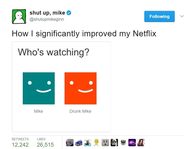 Text - shut up, mike Following @shutupmikeginn How I significantly improved my Netflix Who's watching? Mike Drunk Mike RETWEETS LIKES 12,242 26,515