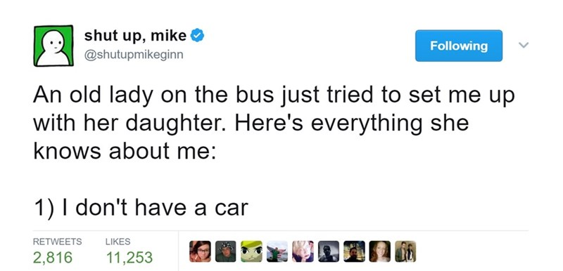 Text - shut mike up, @shutupmikeginn Following An old lady on the bus just tried to set me up with her daughter. Here's everything she knows about me: 1) I don't have a car RETWEETS LIKES 2,816 11,253