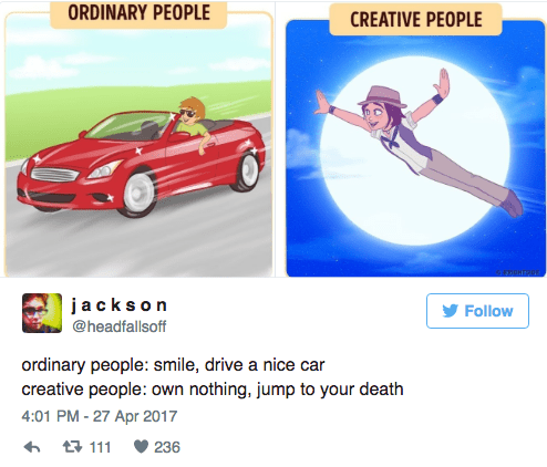 Product - ORDINARY PEOPLE CREATIVE PEOPLE jacks on Follow @headfallsoff ordinary people: smile, drive a nice car creative people: own nothing, jump to your death 4:01 PM-27 Apr 2017 t 111 236