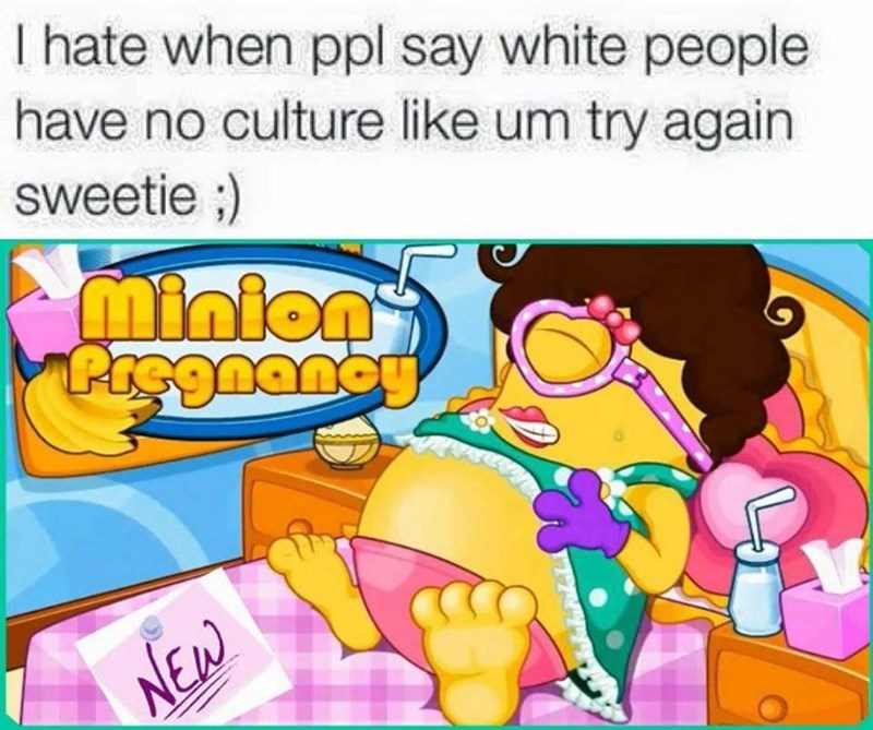 White people have no culture? Try again sweetie meme. Minion pregnancy.