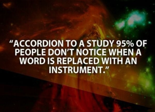 """Nature - """"ACCORDION TO A STUDY 95% OF PEOPLE DON'T NOTICE WHENA WORD IS REPLACED WITH AN INSTRUMENT."""""""