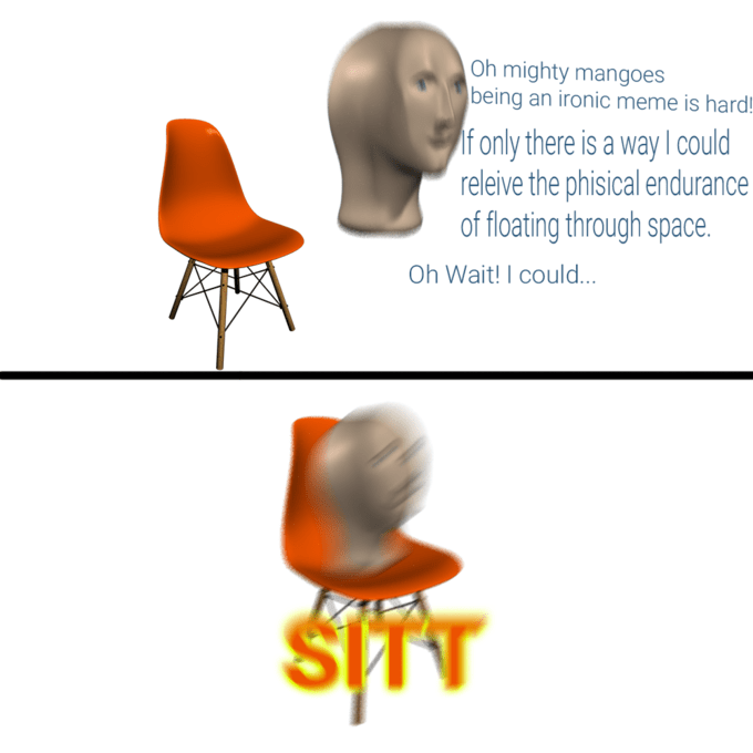 Orange - Oh mighty mangoes being an ironic meme is hard! If only there is a way I could releive the phisical endurance of floating through space Oh Wait! I could... SITT