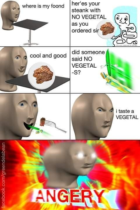 Fictional character - her'es your where is my foond steank with NO VEGETAL as you ordered sir cool and good did someone said NO VEGETAL S? i taste a VEGETAL ANGERY facebook.com/greendelabean