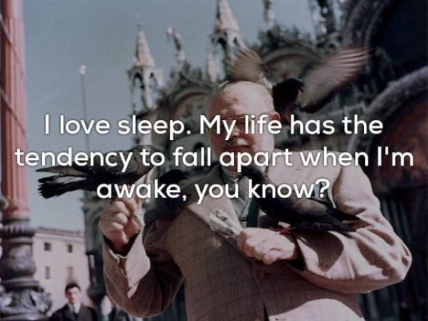 People - I love sleep. My life has the tendency to fall apart when l'm awake, you know?