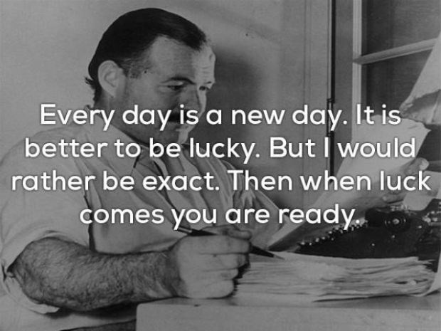 Text - Every day is a new day. It is better to be lucky. But would rather be exact. Then when luck comes you are ready