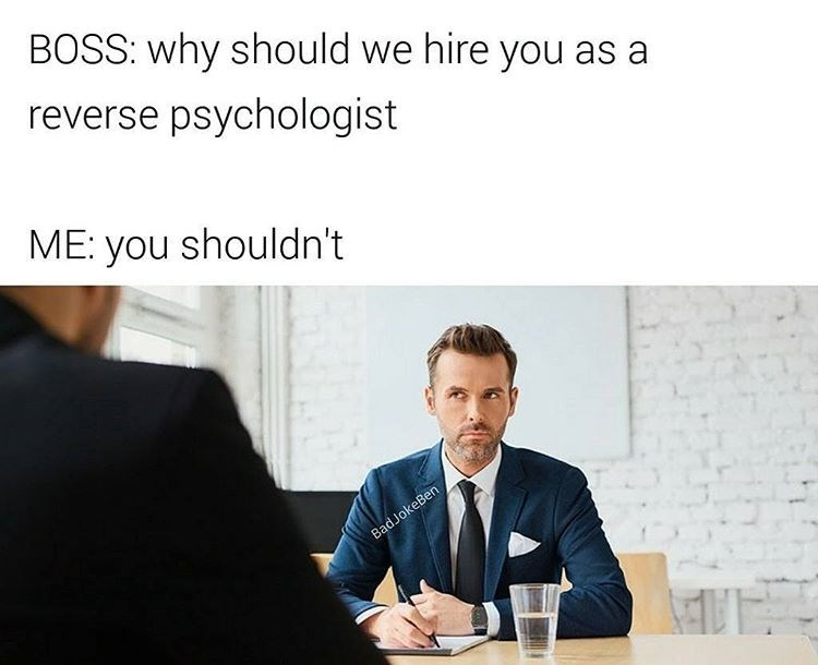 "Man is in job interview, interviewer asks why he should be hired as a reverse psychologist. The interviewee replies ""you shouldn't."""