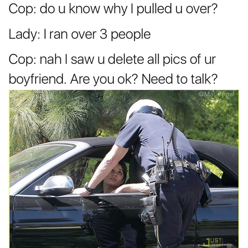 Funny meme of a cop pulling over a woman to which she jokes she ran over 3 people, but the policeman wants to talk about her feelings.