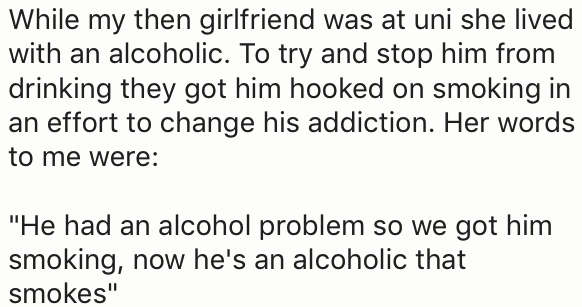 """Text - While my then girlfriend was at uni she lived with an alcoholic. To try and stop him from drinking they got him hooked on smoking in an effort to change his addiction. Her words to me were: """"He had an alcohol problem so we got him smoking, now he's an alcoholic that smokes"""""""