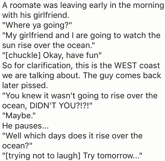 """Text - A roomate was leaving early in the morning with his girlfriend. """"Where ya going?"""" """"My girlfriend and I are going to watch the sun rise over the ocean."""" """"Ichuckle] Okay, have fun"""" So for clarification, this is the WEST coast we are talking about. The guy comes back later pissed """"You knew it wasn't going to rise over the ocean, DIDN'T YOU?!?!""""