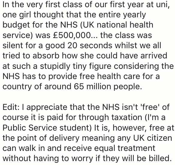 Text - In the very first class of our first year at uni, one girl thought that the entire yearly budget for the NHS (UK national health service) was £500,000... the class was silent for a good 20 seconds whilst we all tried to absorb how she could have arrived at such a stupidly tiny figure considering the NHS has to provide free health care for a country of around 65 million people. Edit: I appreciate that the NHS isn't 'free' of course it is paid for through taxation (I'm a Public Service stud