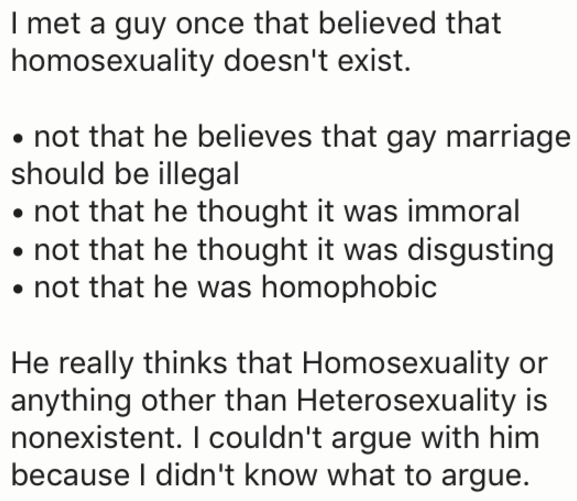 Text - I met a guy once that believed that homosexuality doesn't exist. not that he believes that gay marriage should be illegal not that he thought it was immoral not that he thought it was disgusting not that he was homophobic He really thinks that Homosexuality or anything other than Heterosexuality is nonexistent. I couldn't argue with him because I didn't know what to argue.