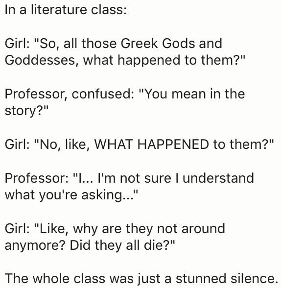 """Text - In a literature class: Girl: """"So, all those Greek Gods and Goddesses, what happened to them?"""" Professor, confused: """"You mean in the story?"""" Girl: """"No, like, WHAT HAPPENED to them?"""" Professor: """"I... I'm not sure I understand what you're asking... Girl: """"Like, why are they not around anymore? Did they all die?"""" The whole class was just a stunned silence."""