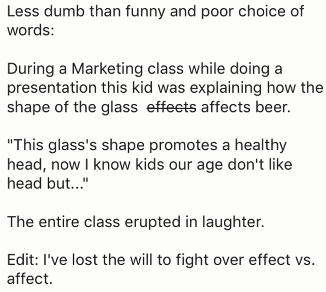 """Text - Less dumb than funny and poor choice of words: During a Marketing class while doing a presentation this kid was explaining how the shape of the glass effeets affects beer. """"This glass's shape promotes a healthy head, now I know kids our age don't like head but..."""" The entire class erupted in laughter. Edit: I've lost the will to fight over effect vs. affect"""